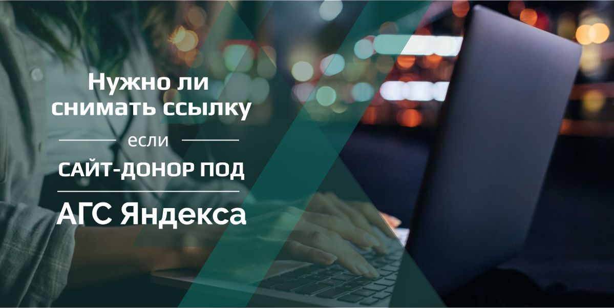 Нужно ли снимать ссылку если сайт-донор под АГС Яндекса
